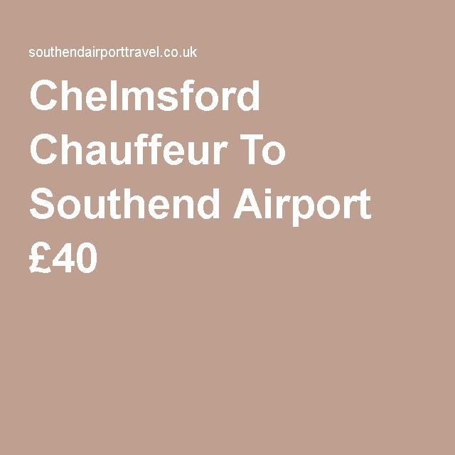 Chelmsford Chauffeur To Southend Airport Chelmsford Chauffeur Chauffeur Service