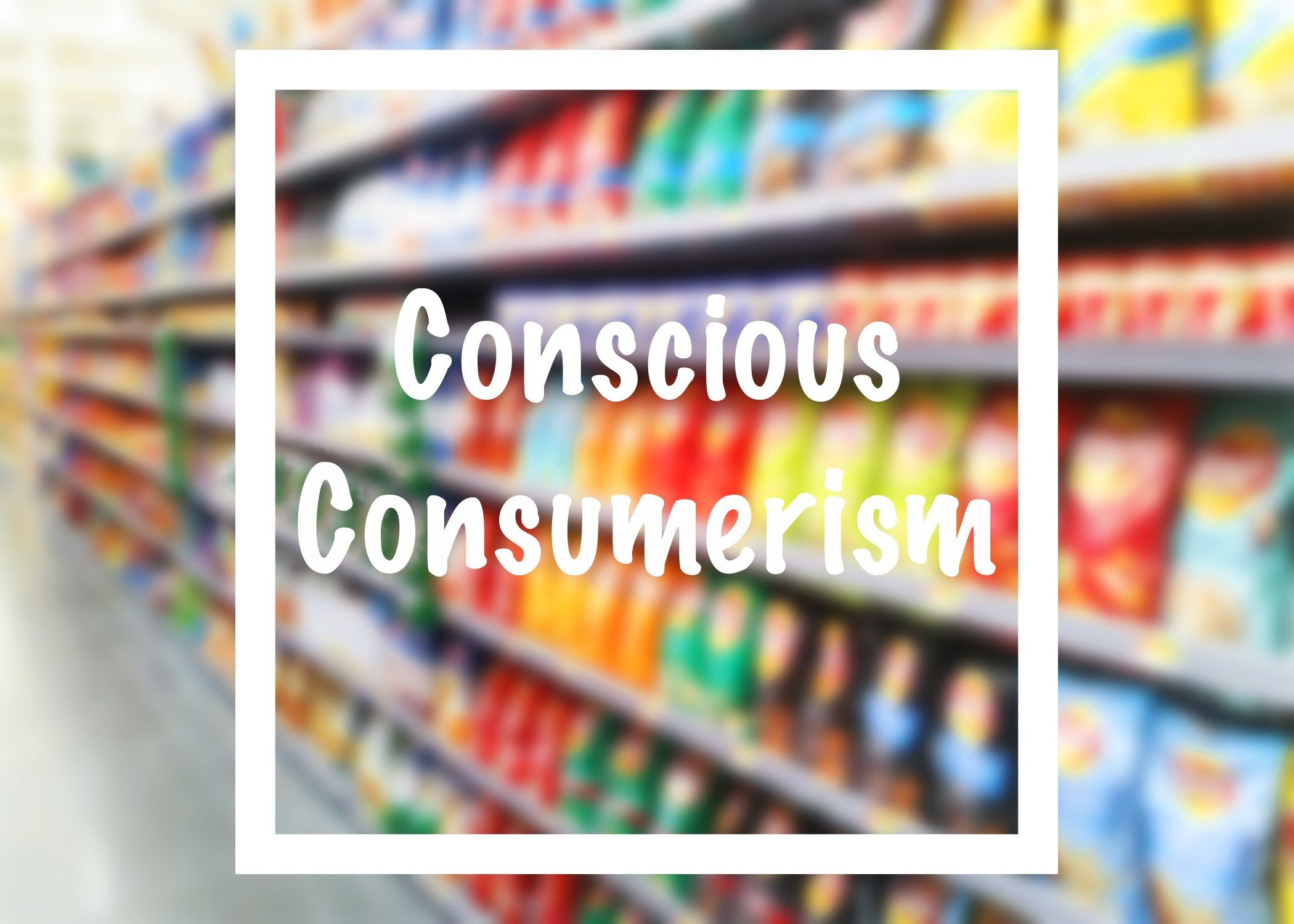 The Importance Of Conscious Consumerism