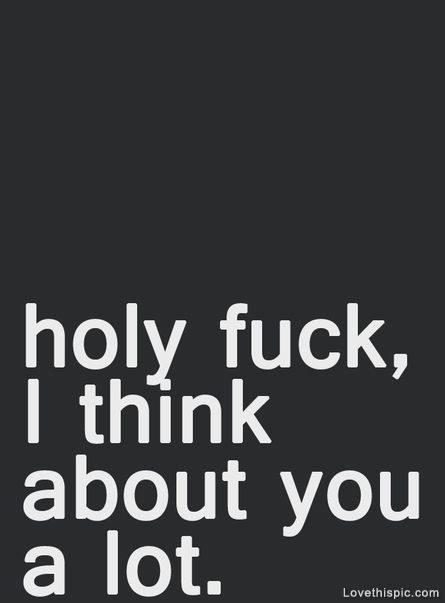 Holy Fuck, I Think About You Alot Pictures, Photos, and Images for Facebook, Tumblr, Pinterest, and Twitter