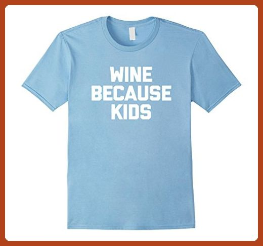 423abf0ed Mens Wine Because Kids T-Shirt funny saying Mom sarcastic novelty XL Baby  Blue - Relatives and family shirts (*Partner-Link)
