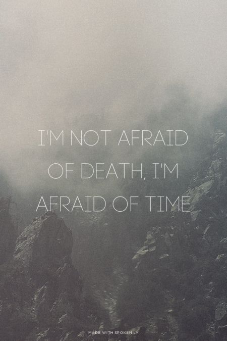 Im Not Afraid Of Death Im Afraid Of Time Lovely Quotes Words