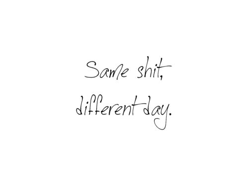 Same Shit Different Day Quotes Quotes Sayings Y Words