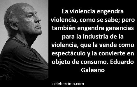 Frases Célebres De Eduardo Galeano Sobre La Violencia La Violencia Engendra Celebérrima Com Quotes Me Quotes My Love