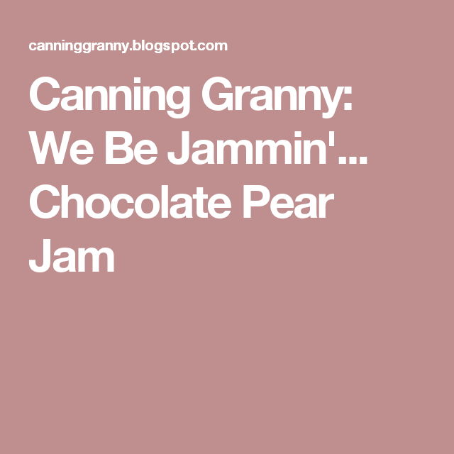 Canning Granny: We Be Jammin'... Chocolate Pear Jam