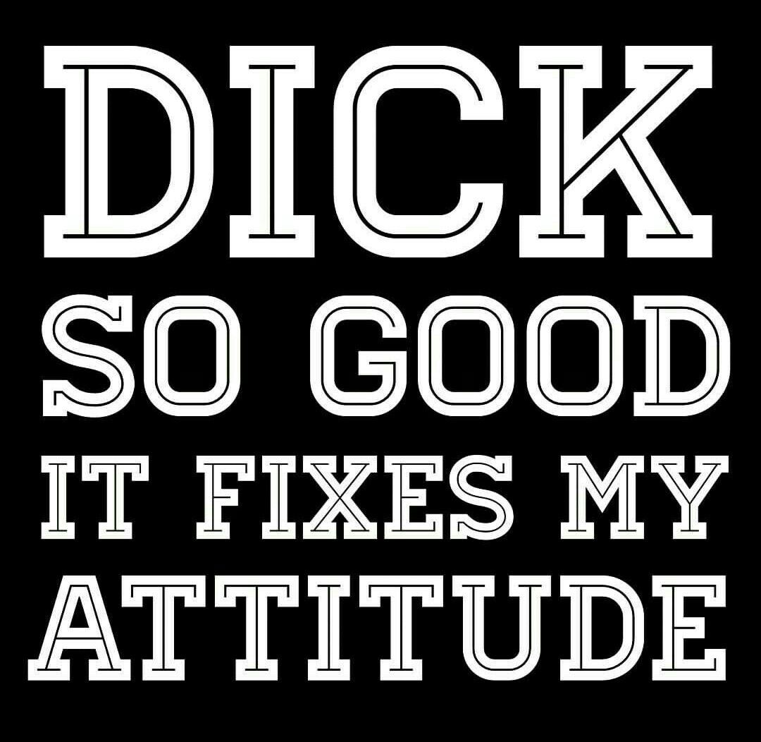 Good Dick Quotes Dick so good it fixes my attitude | Just Being A Girl | Sex quotes  Good Dick Quotes