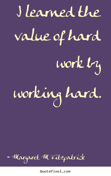 Quotes About Inspirational I Learned The Value Of Hard Work By