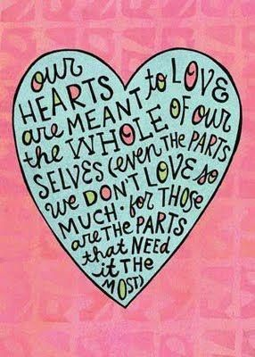 <3 our HEARTS are MEANT to LOVE the WHOLE oF our SELVES (even THe PARTS we DON'T LOVE so MUCH - for THOSe are THe PARTS that NEEd it THe MOST)