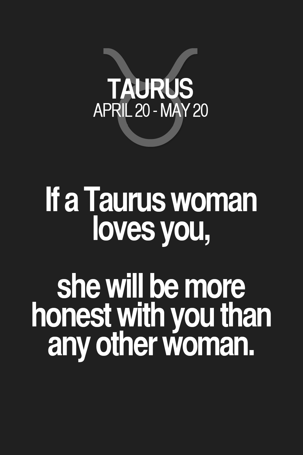 If a Taurus woman loves you, she will be more honest with you than any other woman. Taurus | Taurus Quotes | Taurus Horoscope | Taurus Zodiac Signs