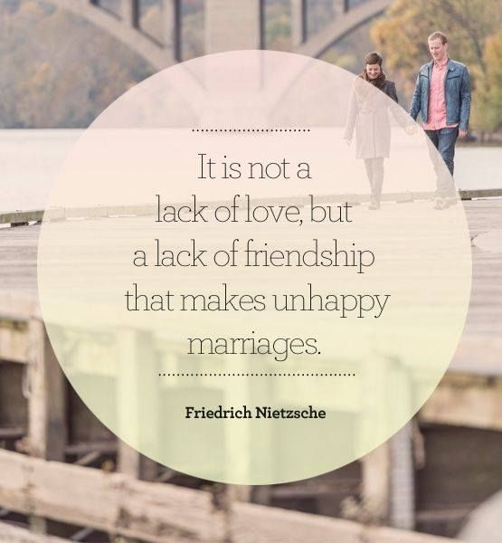 It is not a lack of love but a lack of friendship that makes unhappy marriages. - Friedrich
