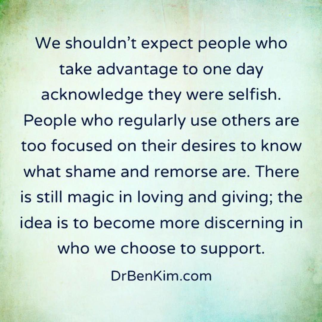 My Experience Of People Who Regularly Look To Take Advantage Of Others Has Been That As They People Use You Quotes Feeling Used Quotes Taking Advantage Quotes