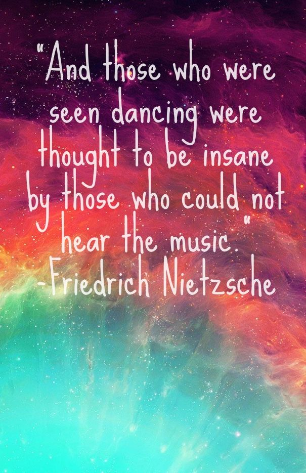 And Those Who Were Seen Dancing Were Thought To Be Insane By Those Who Could Not Hear The Music Friedric Inspirational Quotes Dance Quotes Wise Words Quotes