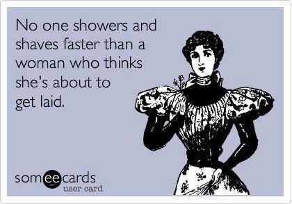 No one showers and shaves faster that a woman who thinks she's about to get laid.