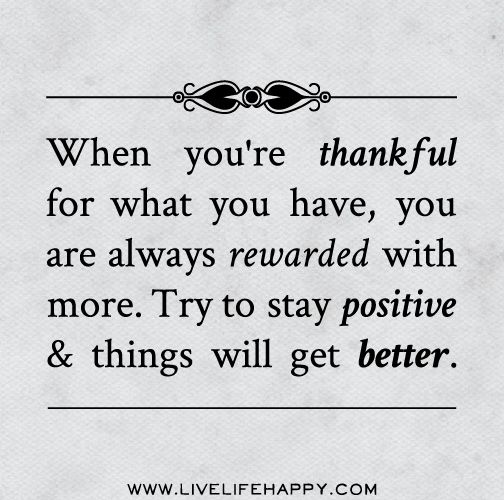 When Youu0027re Thankful For What You Have, You Are Always Rewarded With More.  Try To Stay Positive And Things Will Get Better. | Inspirational Quotes ...