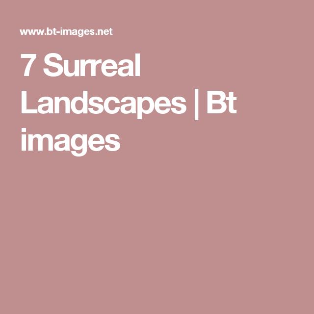 7 Surreal Landscapes | Bt images