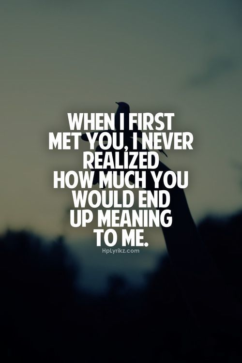When I First Met You I Never Realized How Much You Would End Up