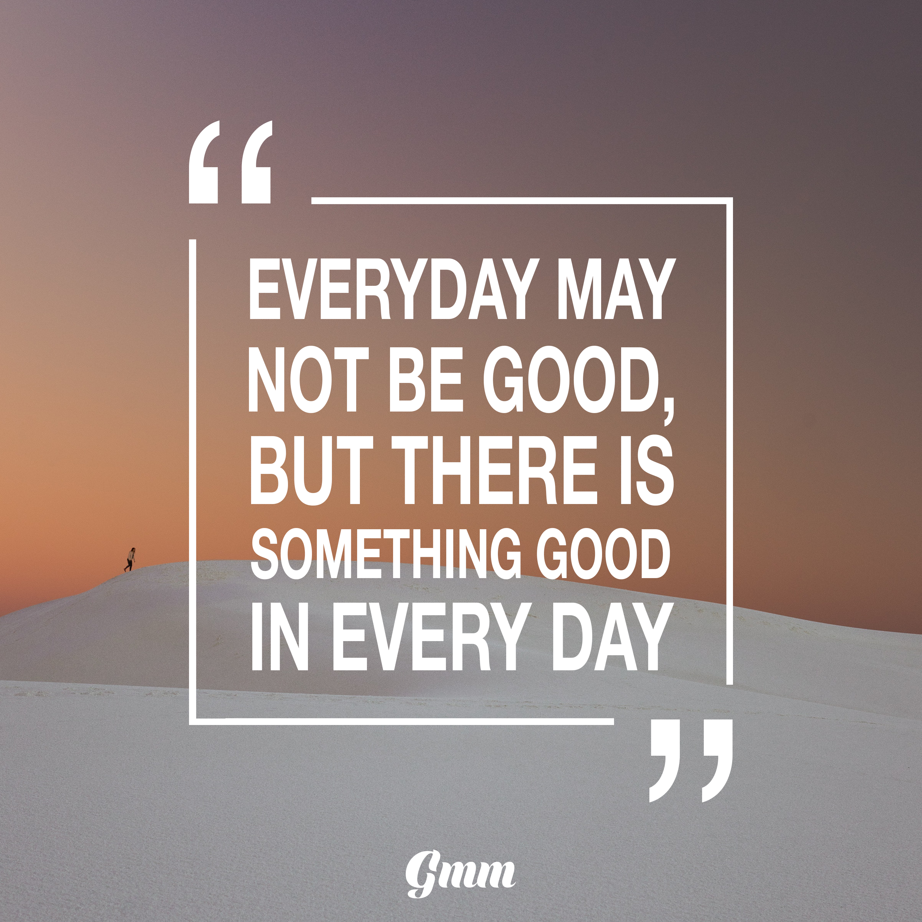 Everyday may not be good, but there is something good in ...