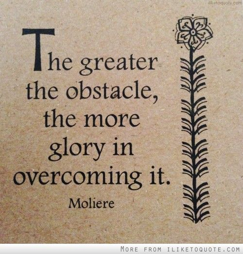 The Greater The Obstacle The More Glory In Overcoming It Awesome Overcoming Obstacles Quotes