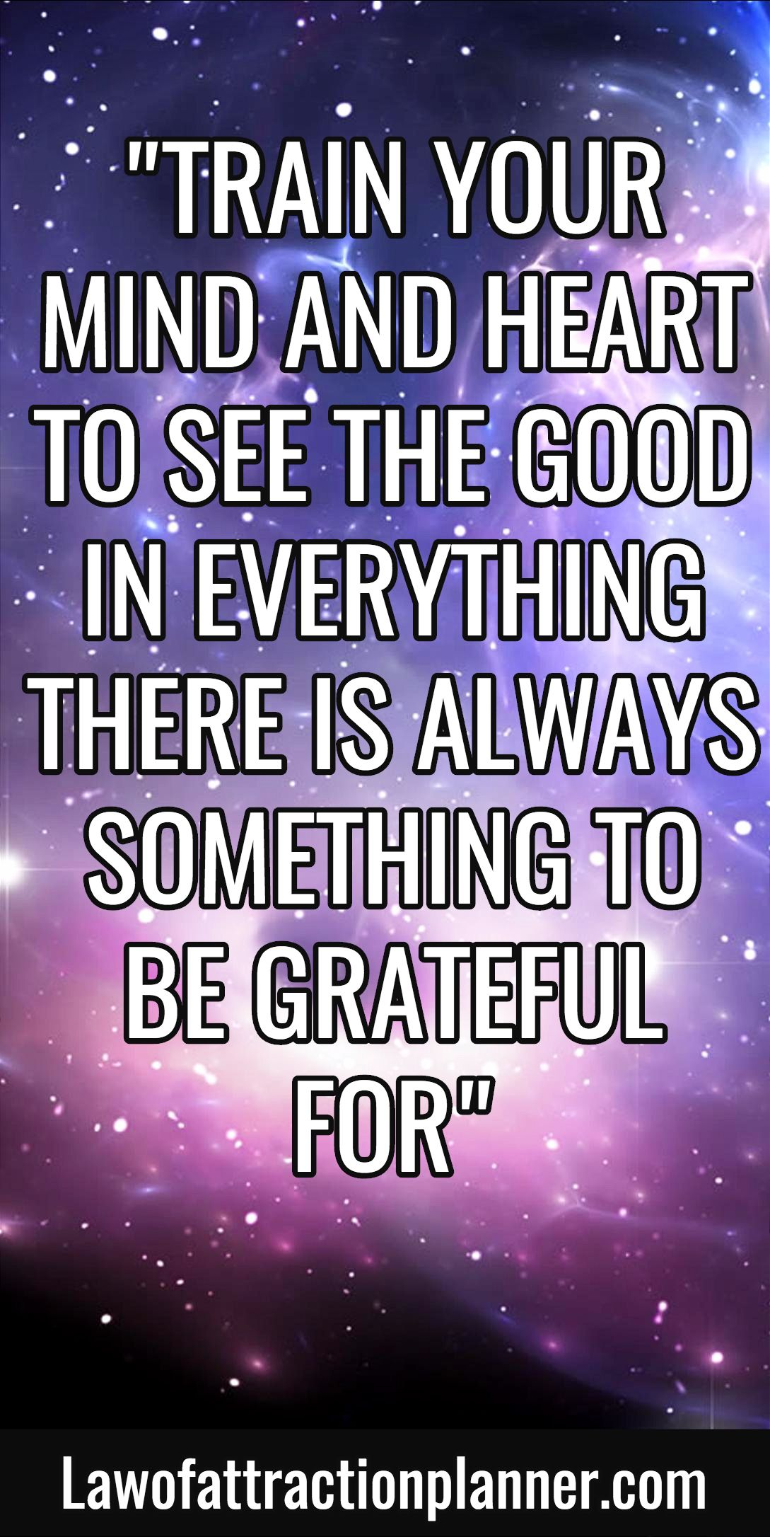 Train Your Mind And Heart To See The Good In Everything There Is Always Something To Be Grateful For Liv Spiritual Words Wise Quotes Gratitude Journal Prompts