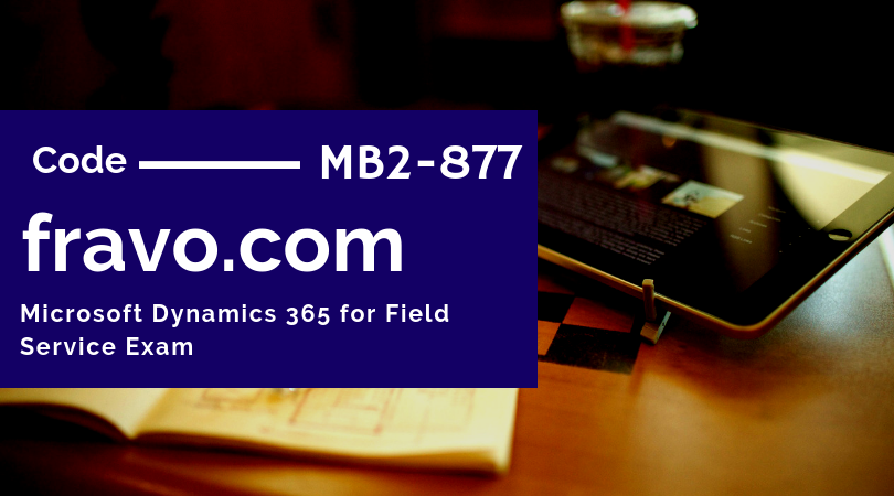 Pass Microsoft Dynamics 365 For Field Service Exam On First Try