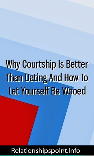 Why dating is better than courtship