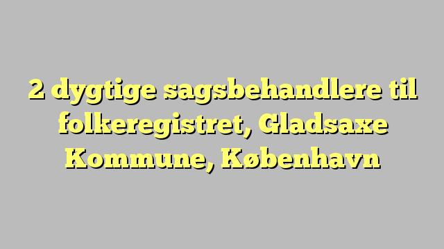 2 dygtige sagsbehandlere til folkeregistret, Gladsaxe Kommune, København