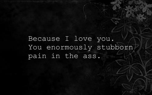 Pin By Carly Taylor On Quotes Such Because I Love You Stubborn Quotes Life Quotes