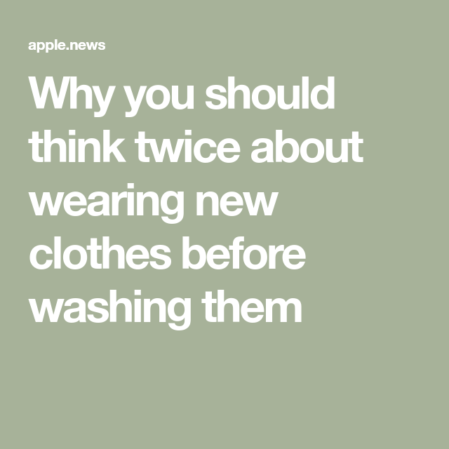 Why You Should Think Twice About Wearing New Clothes Before Washing Them Well Good How To Wear New Outfits Clothes