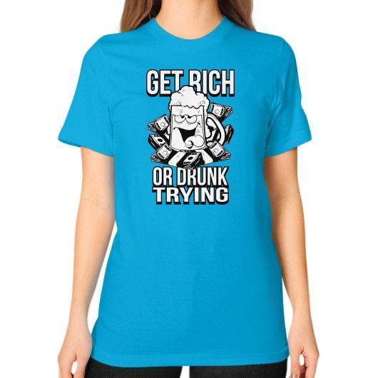 Get rich or drunk trying Unisex T-Shirt (on woman)