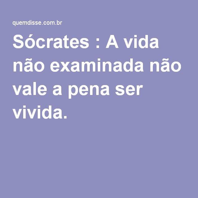 Sócrates A Vida Não Examinada Não Vale A Pena Ser Vivida