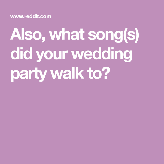 Also, What Song(s) Did Your Wedding Party Walk To
