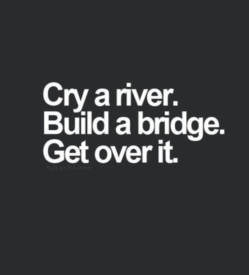 Cry a river, build a bridge, get over it | Words quotes ...