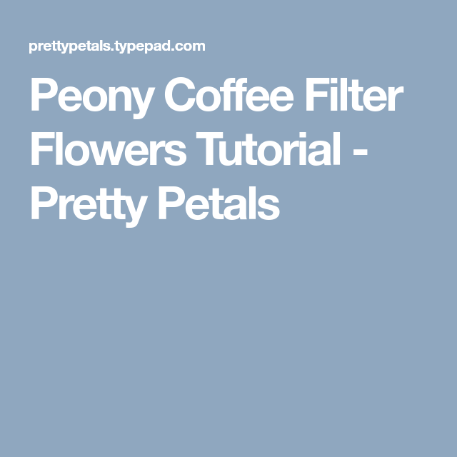 Peony Coffee Filter Flowers Tutorial - Pretty Petals