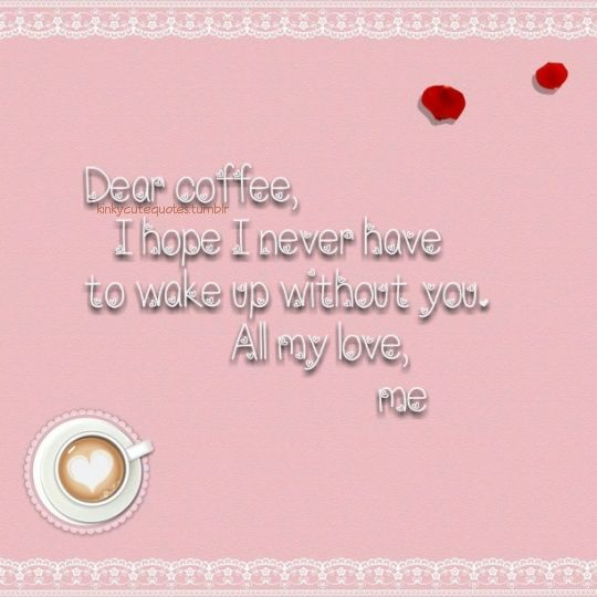kinkycutequotes Dear coffee I hope I never have to wake up