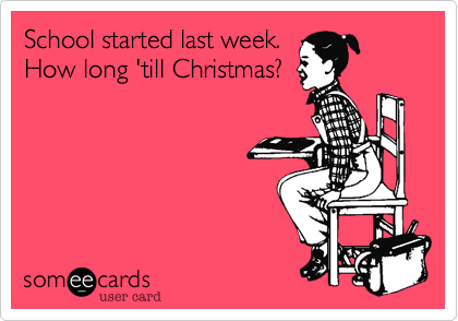 How Long Till Christmas.School Started Last Week How Long Till Christmas Omg What