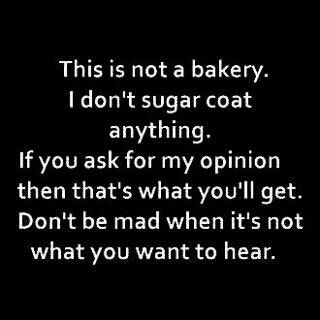 I never sugar coat anything!!! Always saying what i really think...