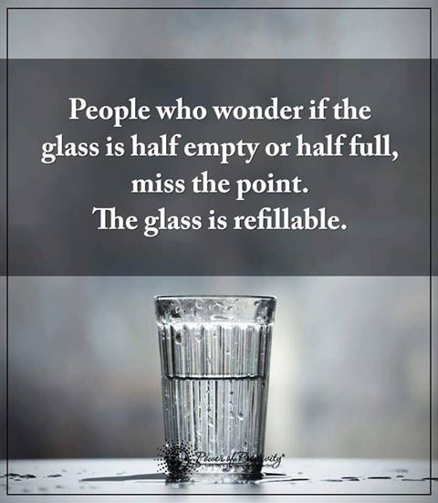people who wonder if the glass is half empty or half full miss the point. The glass is refillable.