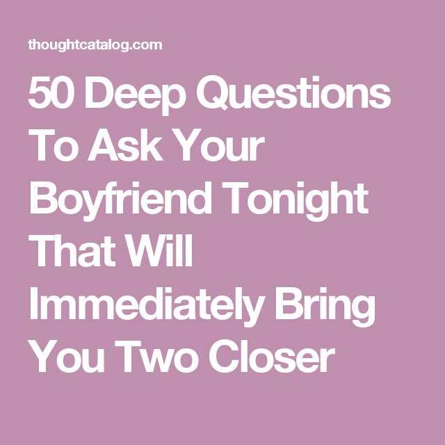 50 Deep Questions To Ask Your Boyfriend Tonight That Will ...