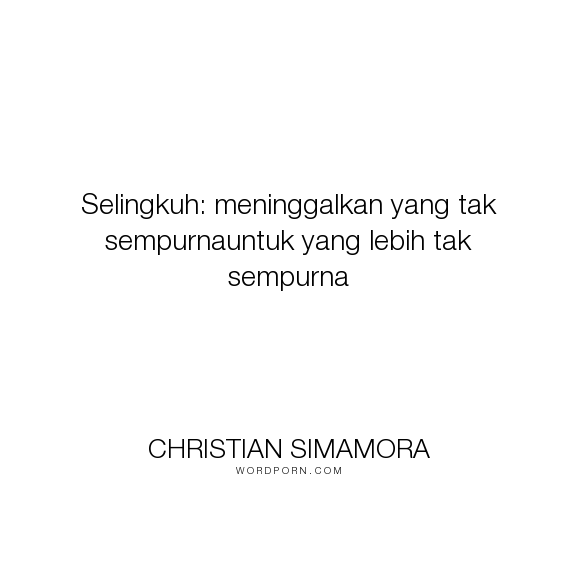 "Latest Funny Relationship Quotes Christian Simamora - ""Selingkuh: meninggalkan yang tak sempurnauntuk yang lebih tak sempurna"". romance, romance-novels, sad-but-true, relationship-advice, indonesian-novel, selingkuh 6"