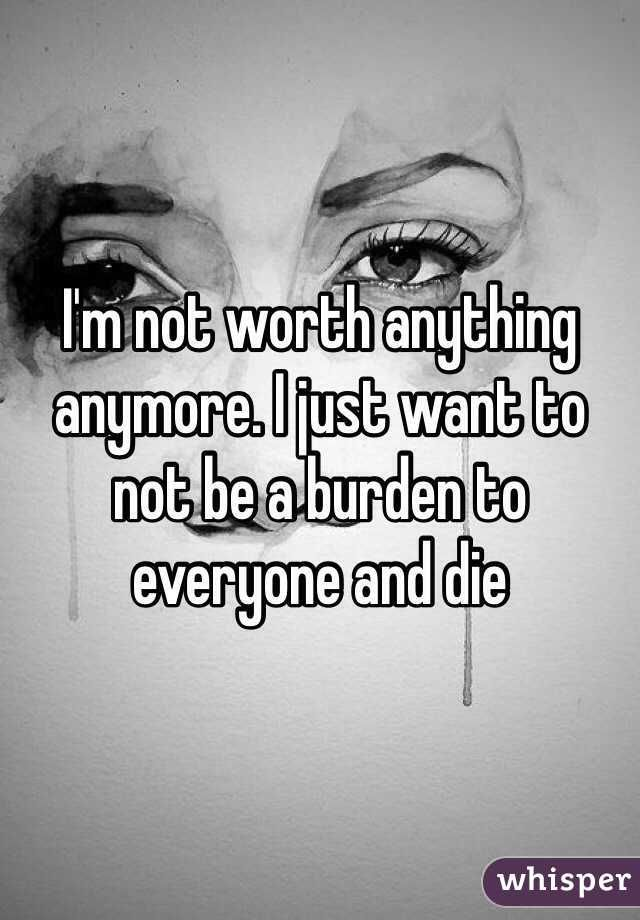 Im Not Worth Anything Anymore I Just Want To Not Be A Burden To