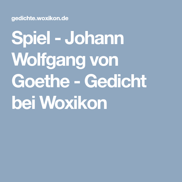 Spiel Johann Wolfgang Von Goethe Gedicht Bei Woxikon