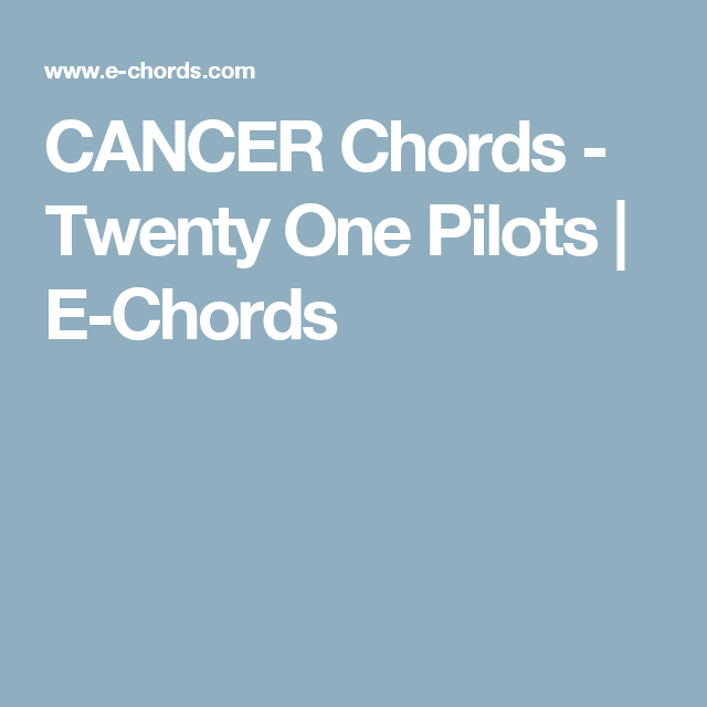 CANCER Chords - Twenty One Pilots | E-Chords | piano! | Pinterest ...