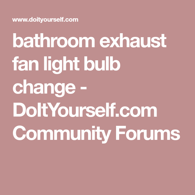 Bathroom Exhaust Fan Light Bulb Change Doityourself Com Community Forums Bathroom Exhaust Fan Light Exhaust Fan Light Bathroom Exhaust Fan
