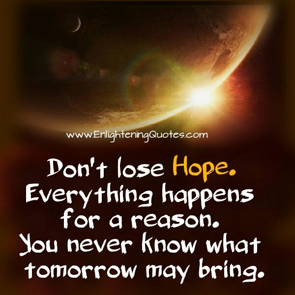 Don T Lose Hope Everything Happens For A Reason Dont Lose Hope What About Tomorrow Everything Happens For A Reason