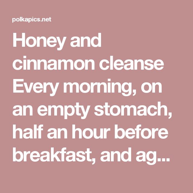 Honey and cinnamon cleanse Every morning, on an empty stomach, half an hour before breakfast, and again at night before sleeping, drink honey and cinnamon powder boiled in one cup water. If taken regularly it reduces the weight of even the most obese person. Also drinking of this mixture regularly does not allow the fat to accumulate in the body, even though the person may eat a high calorie diet. 2 teaspoons of ground cinnamon and 2 teaspoons of honey in a cup of boiled water - Polka Pics
