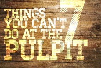 7 Things the Pastor CAN'T Do From the Pulpit