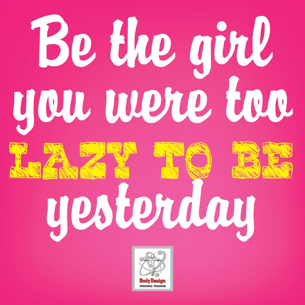 """""""Be the girl you were too lazy to be yesterday!"""""""