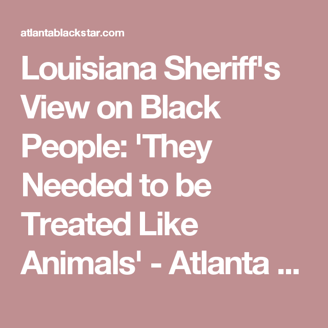 Louisiana Sheriff's View on Black People: 'They Needed to be Treated Like Animals' - Atlanta Black Star