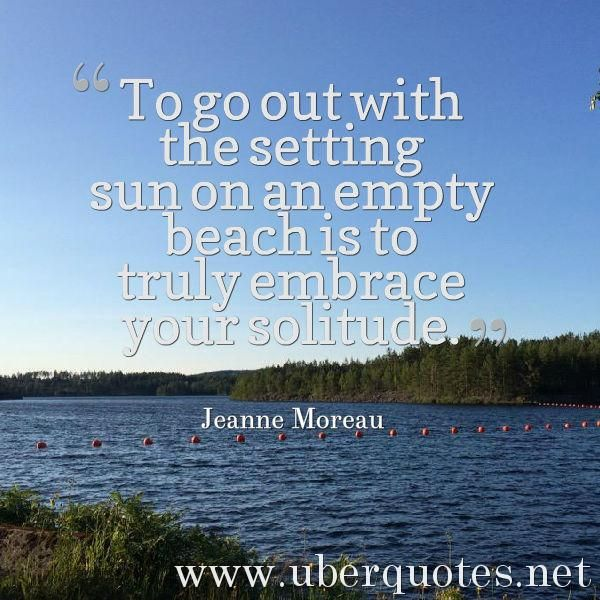 To Go Out With The Setting Sun On An Empty Beach Is Truly Embrace Your Solitude Jeanne Moreau Quotes