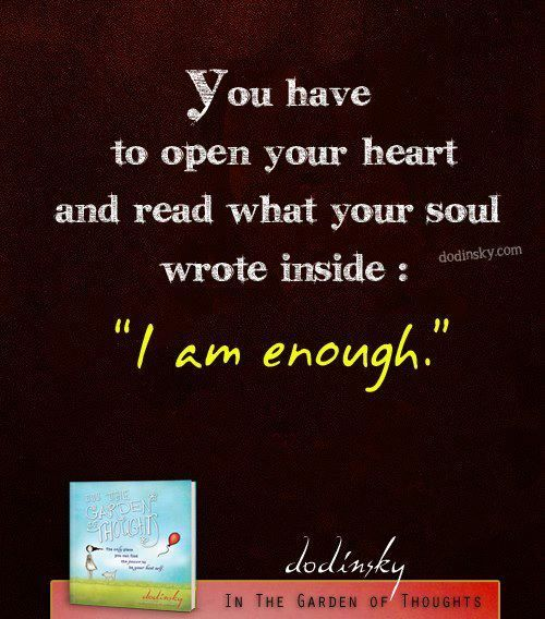 You have to open your heart  And read what your soul wrote inside I am Enough