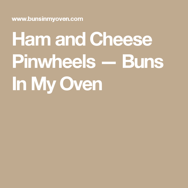 Ham and Cheese Pinwheels — Buns In My Oven